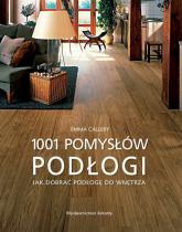 Podłogi 1001 pomysłów Jak dobierać podłogę do wnętrza - Emma Callery | mała okładka