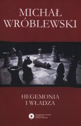 Hegemonia i władza Filozofia polityczna Antonia Gramsciego i jej współczesne kontynuacje - Michał Wróblewski | mała okładka