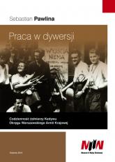 Praca w dywersji Codzienność żołnierzy Kedywu Okręgu Warszawskiego Armii Krajowej - Sebastian Pawlina | mała okładka