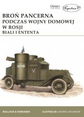 Broń pancerna podczas wojny domowej w Rosji. Biali i Ententa - Bullock David, Dieriabin Aleksander   mała okładka