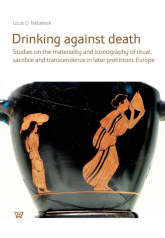 Drinking against death Studies on the materiality and iconography of ritual, sacrifice and trancendence in later prehistori - Nebelsick Louis D. | mała okładka