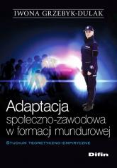Adaptacja społeczno-zawodowa w formacji mundurowej Studium teoretyczno-empiryczne - Iwona Grzebyk-Dulak | mała okładka