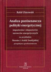 Analiza porównawcza polityki energetycznej importerów i eksporterów surowców energetycznych na przykładzie Niemiec i Arabii Saudyjskiej - Rafał Ulatowski | mała okładka