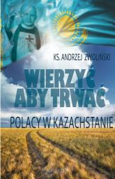 Wierzyć aby trwać Polacy w Kazachstanie - Andrzej Zwoliński | mała okładka