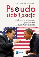 Pseudostabilizacja. Problemy współczesnej polityki USA na Bliskim Wschodzie Problemy współczesnej polityki USA na Bliskim Wschodzie - Patrycja Sasnal | mała okładka