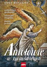 Aniołowie w życiu świętych Zaskakujące spotkania, niezwykłe rozmowy, ważne przesłania… - Anna Matusiak | mała okładka