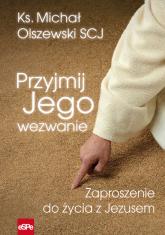 Przyjmij Jego wezwanie Zaproszenie do życia z Jezusem - Michał Olszewski | mała okładka