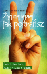 Żyj najlepiej jak potrafisz Świadectwa ludzi, którzy wygrali z rakiem - Jagas Maria, Kozioł Maciej | mała okładka