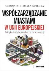 Współzarządzanie miastami w Unii Europejskiej Polityka instytucjonalna na tle koncepcji - Aldona Wiktorska-Święcka | mała okładka