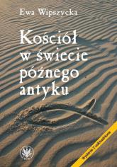 Kościół w świecie późnego antyku - Ewa Wipszycka | mała okładka