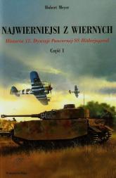 Najwierniejsi z wiernych Część 1 Historia 12. Dywizji Pancernej SS Hitlerjugend - Hubert Meyer | mała okładka