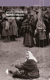 Bieżeństwo 1915 Zapomniani uchodźcy - Aneta Prymaka-Oniszk | mała okładka