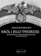 Król i jego twierdze Fryderyk Wielki i pruskie fortyfikacje stałe w latach 1740-1786 - Grzegorz Podruczny   mała okładka