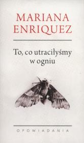 To co utraciłyśmy w ogniu Opowiadania - Mariana Enriquez | mała okładka