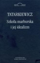Szkoła marburska i jej idealizm - Władysław Tatarkiewicz | mała okładka