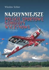 Najsłynniejsze polskie sportowe samoloty wyczynowe Rekonstrukcja samolotów RWD-5 bis, RWD-6, RWD-9, PZL-26 - Wiesław Schier   mała okładka