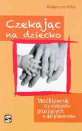 Czekając na dziecko Modlitewnik dla małżeństw proszących o dar potomstwa - Małgorzata Pabis | mała okładka