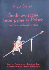 Średniowieczna broń palna w Polsce Studium archeologiczne - Piotr Strzyż   mała okładka
