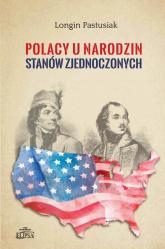 Polacy u narodzin Stanów Zjednoczonych - Longin Pastusiak | mała okładka