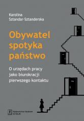 Obywatel spotyka państwo O urzędach pracy jako biurokracji pierwszego kontaktu - Karolina Sztandar-Sztanderska | mała okładka