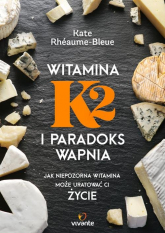 Witamina K2 i paradoks wapnia Jak niepozorna witamina może uratować ci życie - Kate Rhéaume-Bleue | mała okładka
