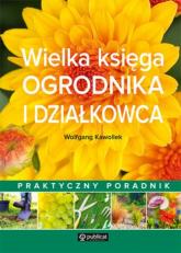 Wielka księga ogrodnika i działkowca Praktyczny poradnik - Wolfgang Kawollek | mała okładka