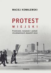 Protest miejski Przestrzenie, tożsamości i praktyki niezadowolonych obywateli miast - Maciej Kowalewski | mała okładka