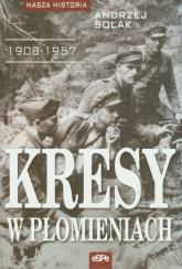 Kresy w płomieniach 1908-1957 - Andrzej Solak | mała okładka