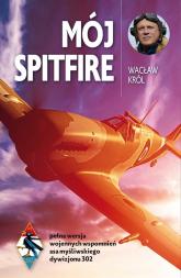 Mój Spitfire pełna wersja wojennych wspomnień asa myśliwskiego z lat 1942-1945 - Wacław Król   mała okładka