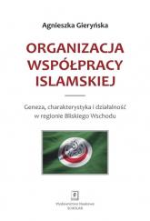 Organizacja Współpracy Islamskiej Geneza, charakterystyka i działalność w regionie Bliskiego Wschodu - Agnieszka Gieryńska | mała okładka