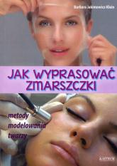 Jak wyprasować zmarszczki Metody modelowania twarzy - Barbara Jakimowicz-Klein | mała okładka