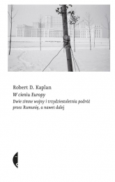 W cieniu Europy Dwie zimne wojny i trzydziestoletnia podróż przez Rumunię, a nawet dalej - Kaplan Robert D. | mała okładka