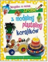 Wszystko co można zrobić z modeliny plasteliny i koralików - Aniela Cholewińska-Szkolik   mała okładka