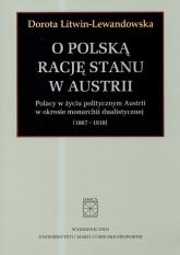 O polska rację stanu w Austrii Polacy w życiu politycznym Austrii w okresie monarchii dualistycznej 1867-1918 - Dorota Litwin-Lewandowska | mała okładka
