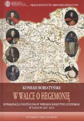 W walce o hegemonię Rywalizacja polityczna w Wielkim Księstwie Litewskim w latach 1667-1674 - Konrad Bobiatyński | mała okładka