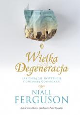 Wielka Degeneracja Jak psują się instytucje i umierają gospodarki - Niall Ferguson | mała okładka