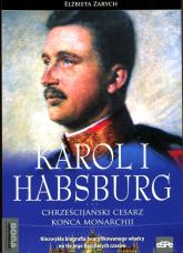 Karol I Habsburg Chrześcijański cesarz końca monarchii - Elżbieta Zarych | mała okładka