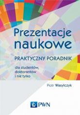 Prezentacje naukowe Praktyczny poradnik dla studentów, doktorantów i nie tylko - Piotr Wasylczyk   mała okładka