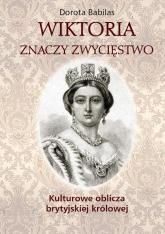Wiktoria znaczy Zwycięstwo Kulturowe oblicza brytyjskiej królowej - Dorota Babilas | mała okładka
