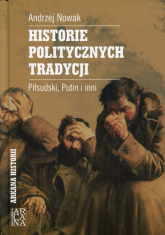 Historie politycznych tradycji Piłsudski, Putin i inni - Andrzej Nowak | mała okładka