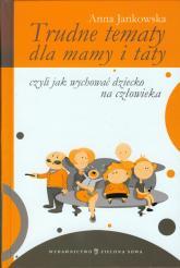 Trudne tematy dla mamy i taty czyli jak wychować dziecko na człowieka - Anna Jankowska | mała okładka