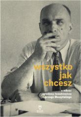 Wszystko jak chcesz O miłości Jarosława Iwaszkiewicza i Jerzego Błeszyńskiego - Anna Król | mała okładka