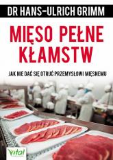 Mięso pełne kłamstw Jak nie dać się otruć przemysłowi mięsnemu - Hans-Ulrich Grimm | mała okładka