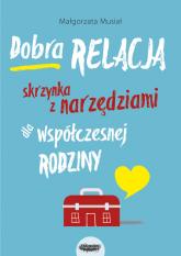 Dobra relacja Skrzynka z narzędziami dla współczesnej rodziny Skrzynka z narzędziami dla współczesnej rodziny - Małgorzata Musiał   mała okładka