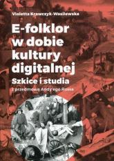 E-folklor w dobie kultury digitalnej Szkice i studia z przedmową Andy'ego Rossa - Violetta Krawczyk-Wasilewska   mała okładka