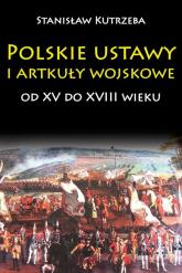 Polskie ustawy i artykuły wojskowe od XV do XVIII wieku - Stanisław Kutrzeba | mała okładka