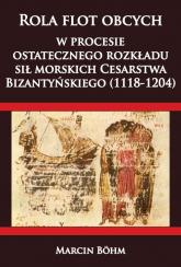Rola flot obcych w procesie ostatecznego rozkładu sił morskich Cesarstwa  Bizantyńskiego (1118-1204) - Marcin Bohm | mała okładka