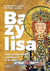 Bazylisa Świat bizantyńskich cesarzowych (IV-XV wiek) - Leszka Małgorzata B., Leszka Mirosław J. | mała okładka