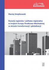 Rozwój regionów i polityka regionalna w krajach Europy Środkowo-Wschodniej w okresie transformacji i globalizacji - Maciej Smętkowski | mała okładka