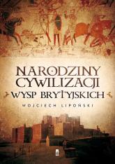 Narodziny cywilizacji Wysp Brytyjskich - Wojciech Lipoński | mała okładka